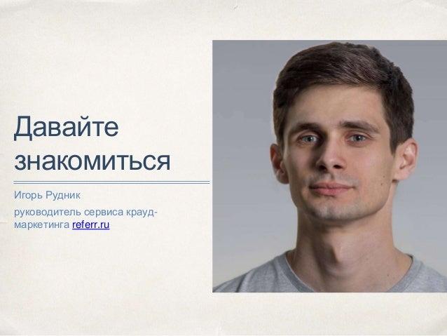 Давайте знакомиться Игорь Рудник руководитель сервиса крауд- маркетинга referr.ru
