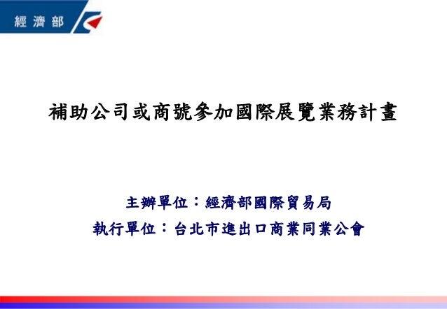 主辦單位:經濟部國際貿易局 執行單位:台北市進出口商業同業公會 補助公司或商號參加國際展覽業務計畫 0