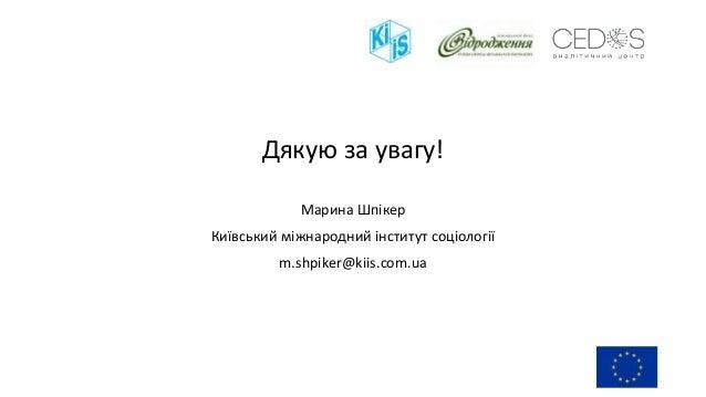 Дякую за увагу! Марина Шпікер Київський міжнародний інститут соціології m.shpiker@kiis.com.ua