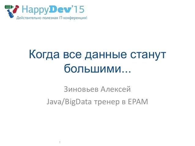 Когда все данные станут большими... Зиновьев Алексей Java/BigData тренер в EPAM