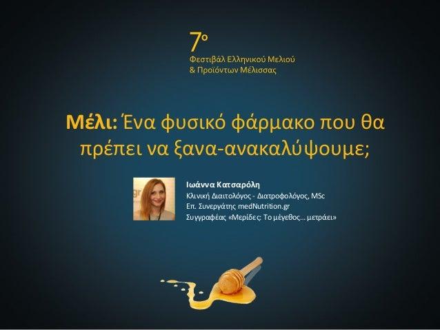 Μέλι: Ένα φυσικό φάρμακο που θα πρέπει να ξανα-ανακαλύψουμε; Ιωάννα Κατσαρόλη Κλινική Διαιτολόγος - Διατροφολόγος, MSc Επ....
