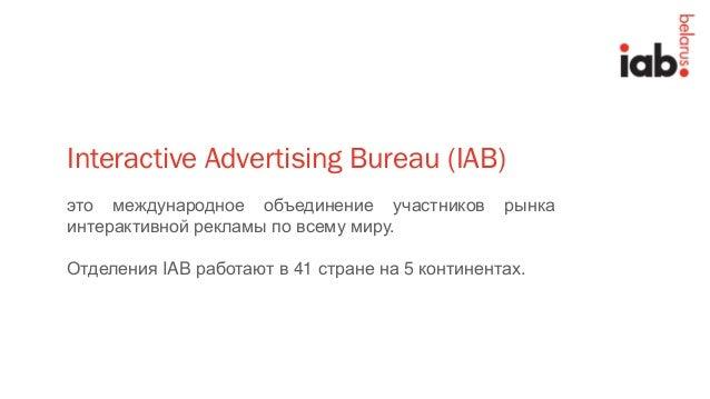 это международное объединение участников рынка интерактивной рекламы по всему миру. Отделения IAB работают в 41 стране на ...