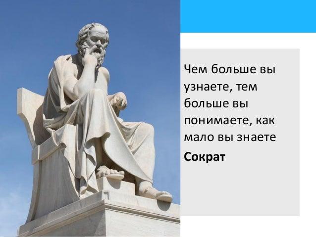 Чем больше вы узнаете, тем больше вы понимаете, как мало вы знаете Сократ