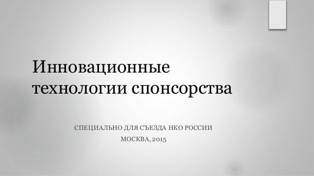Инновационные технологии спонсорства СПЕЦИАЛЬНО ДЛЯ СЪЕЗДА НКО РОССИИ МОСКВА, 2015