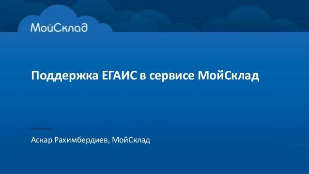 Поддержка ЕГАИС в сервисе МойСклад Аскар Рахимбердиев, МойСклад