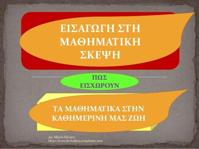 Δρ. Μαρία Χάλκου http://www.drchalkou.simplesite.com ΠΩΣ ΕΙΣΧΩΡΟΥΝ ΕΙΣΑΓΩΓΗ ΣΤΗ ΜΑΘΗΜΑΤΙΚΗ ΣΚΕΨΗ ΤΑ ΜΑΘΗΜΑΤΙΚΑ ΣΤΗΝ ΚΑΘΗΜΕ...