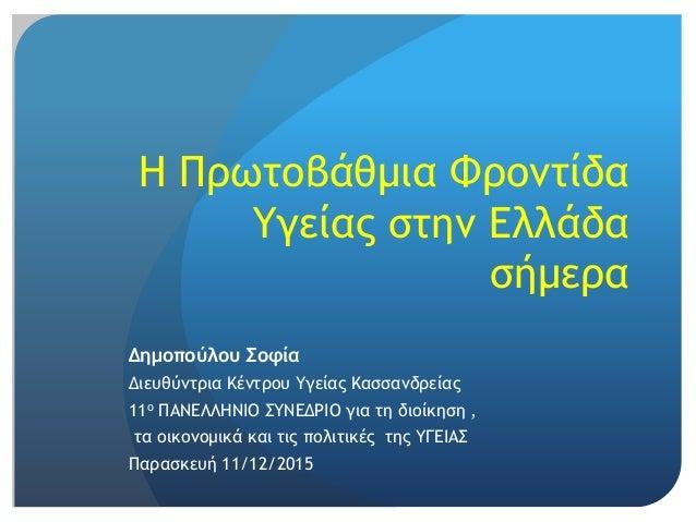 H Πρωτοβάθμια Φροντίδα Υγείας στην Ελλάδα σήμερα Δημοπούλου Σοφία Διευθύντρια Κέντρου Υγείας Κασσανδρείας 11ο ΠΑΝΕΛΛΗΝΙΟ Σ...