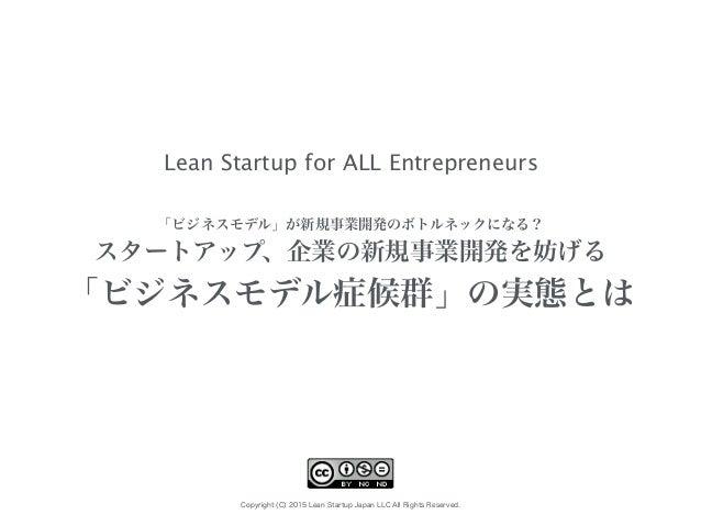 Copyright (C) 2015 Lean Startup Japan LLC All Rights Reserved. 「ビジネスモデル」が新規事業開発のボトルネックになる? スタートアップ、企業の新規事業開発を妨げる 「ビジネスモデル症...