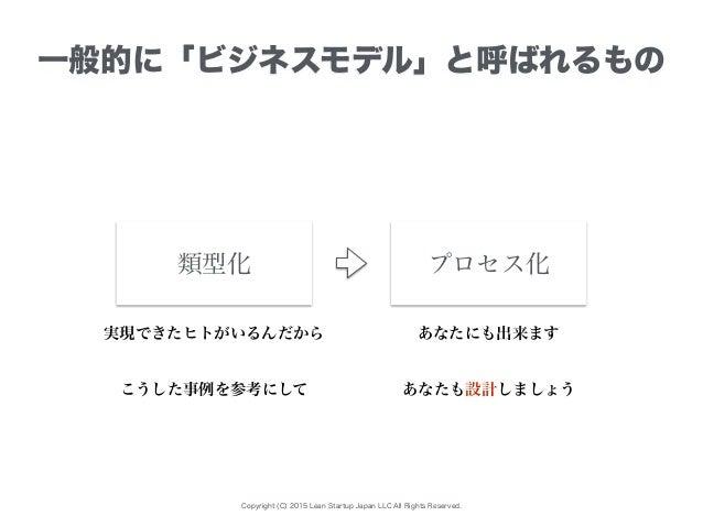 Copyright (C) 2015 Lean Startup Japan LLC All Rights Reserved. 一般的に「ビジネスモデル」と呼ばれるもの プロセス化類型化 実現できたヒトがいるんだから あなたにも出来ます こうした...