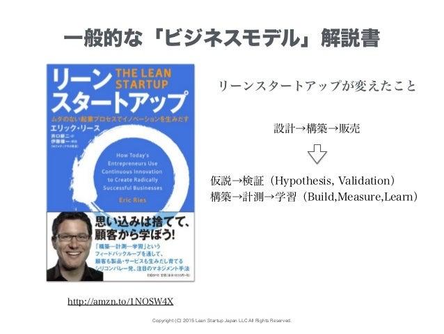 Copyright (C) 2015 Lean Startup Japan LLC All Rights Reserved. 一般的な「ビジネスモデル」解説書 http://amzn.to/1NOSW4X 設計→構築→販売 仮説→検証(Hypo...