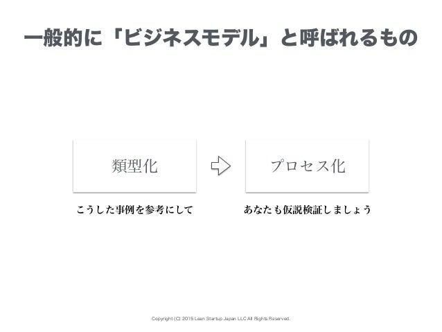 Copyright (C) 2015 Lean Startup Japan LLC All Rights Reserved. 一般的に「ビジネスモデル」と呼ばれるもの プロセス化類型化 こうした事例を参考にして あなたも仮説検証しましょう