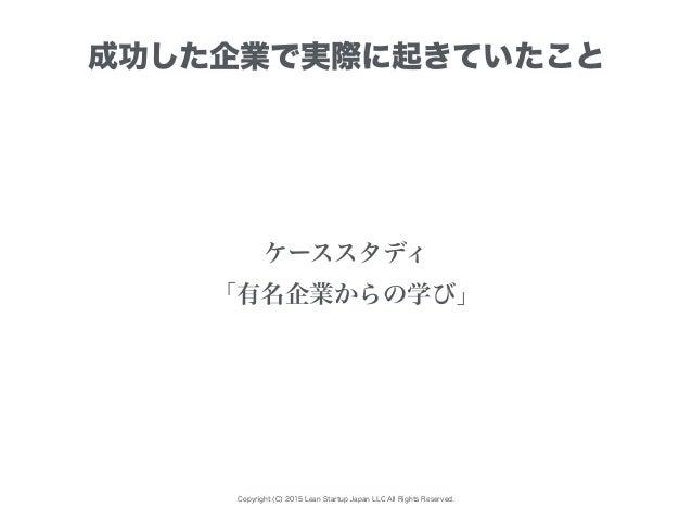 Copyright (C) 2015 Lean Startup Japan LLC All Rights Reserved. 成功した企業で実際に起きていたこと ケーススタディ 「有名企業からの学び」