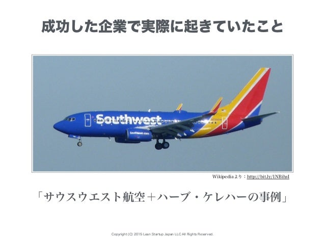 Copyright (C) 2015 Lean Startup Japan LLC All Rights Reserved. Wikipediaより:http://bit.ly/1NBihsI 「サウスウエスト航空+ハーブ・ケレハーの事例」 成...