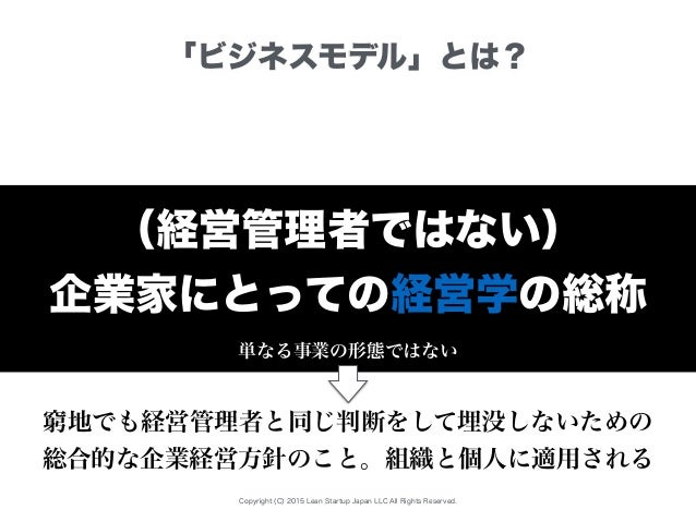Copyright (C) 2015 Lean Startup Japan LLC All Rights Reserved. 「ビジネスモデル」とは? (経営管理者ではない) 企業家にとっての経営学の総称 単なる事業の形態ではない 窮地でも経営...