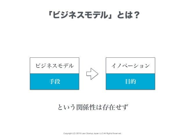 Copyright (C) 2015 Lean Startup Japan LLC All Rights Reserved. 「ビジネスモデル」とは? ビジネスモデル イノベーション 手段 目的 という関係性は存在せず