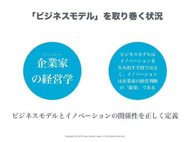 Copyright (C) 2015 Lean Startup Japan LLC All Rights Reserved. 「ビジネスモデル」を取り巻く状況 企業家 の経営学 ビジネスモデルとイノベーションの関係性を正しく定義 アントレプレナ...