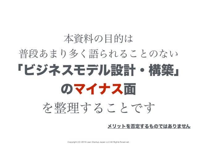 Copyright (C) 2015 Lean Startup Japan LLC All Rights Reserved. 本資料の目的は 普段あまり多く語られることのない 「ビジネスモデル設計・構築」 のマイナス面 を整理することです メリ...
