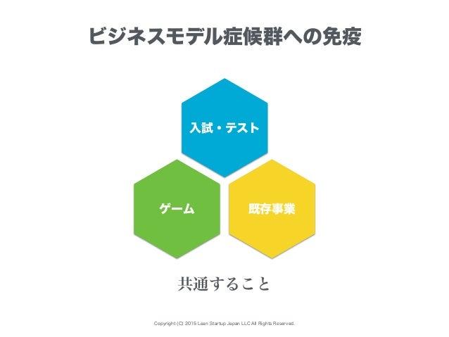 Copyright (C) 2015 Lean Startup Japan LLC All Rights Reserved. ビジネスモデル症候群への免疫 入試・テスト ゲーム 既存事業 共通すること