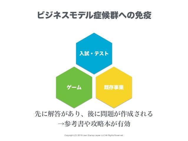 Copyright (C) 2015 Lean Startup Japan LLC All Rights Reserved. ビジネスモデル症候群への免疫 入試・テスト ゲーム 既存事業 先に解答があり、後に問題が作成される →参考書や攻略本が...