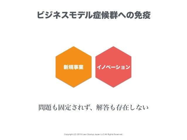 Copyright (C) 2015 Lean Startup Japan LLC All Rights Reserved. ビジネスモデル症候群への免疫 新規事業 イノベーション 問題も固定されず、解答も存在しない