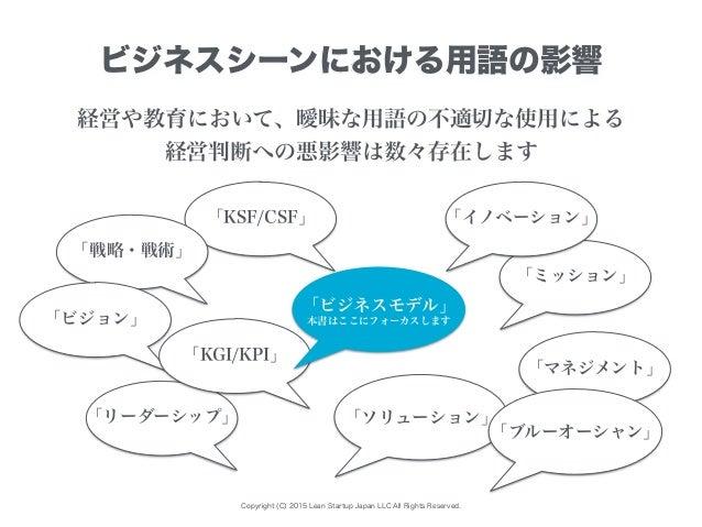 「ミッション」 「KSF/CSF」 Copyright (C) 2015 Lean Startup Japan LLC All Rights Reserved. ビジネスシーンにおける用語の影響 経営や教育において、曖昧な用語の不適切な使用によ...