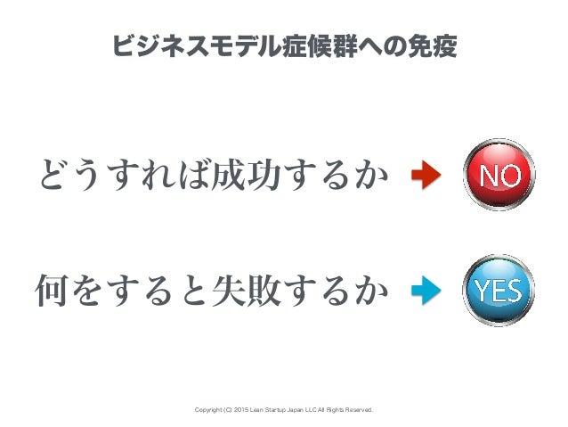 Copyright (C) 2015 Lean Startup Japan LLC All Rights Reserved. ビジネスモデル症候群への免疫 どうすれば成功するか 何をすると失敗するか