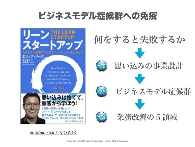 Copyright (C) 2015 Lean Startup Japan LLC All Rights Reserved. ビジネスモデル症候群への免疫 思い込みの事業設計 http://amzn.to/1NOSW4X 何をすると失敗するか ...
