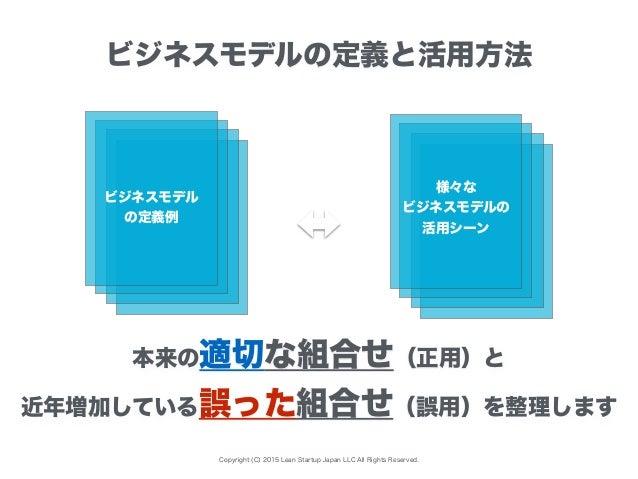 Copyright (C) 2015 Lean Startup Japan LLC All Rights Reserved. 本来の適切な組合せ(正用)と 近年増加している誤った組合せ(誤用)を整理します ビジネスモデル の定義例 様々な ビジ...