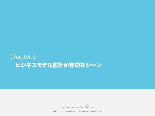 ビジネスモデル設計が有効なシーン Copyright (C) 2015 Lean Startup Japan LLC All Rights Reserved. Chapter.6