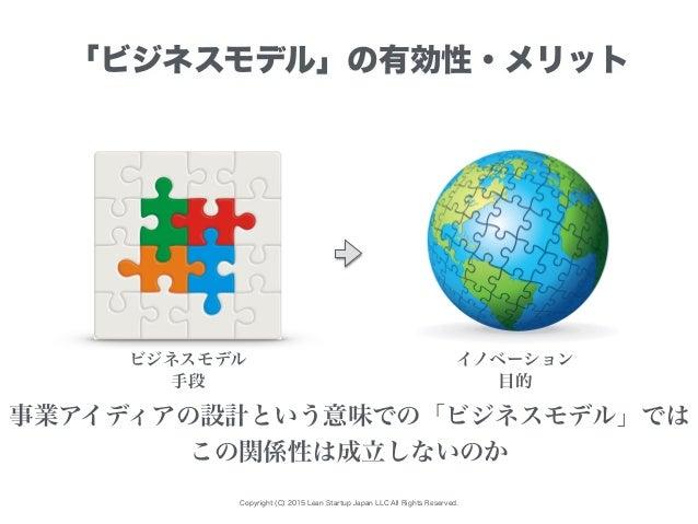 Copyright (C) 2015 Lean Startup Japan LLC All Rights Reserved. 「ビジネスモデル」の有効性・メリット ビジネスモデル イノベーション 事業アイディアの設計という意味での「ビジネスモデ...
