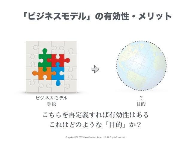 Copyright (C) 2015 Lean Startup Japan LLC All Rights Reserved. 「ビジネスモデル」の有効性・メリット ビジネスモデル ? こちらを再定義すれば有効性はある これはどのような「目的」か...