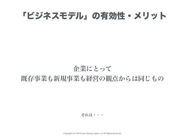 Copyright (C) 2015 Lean Startup Japan LLC All Rights Reserved. 「ビジネスモデル」の有効性・メリット 企業にとって 既存事業も新規事業も経営の観点からは同じもの それは・・・