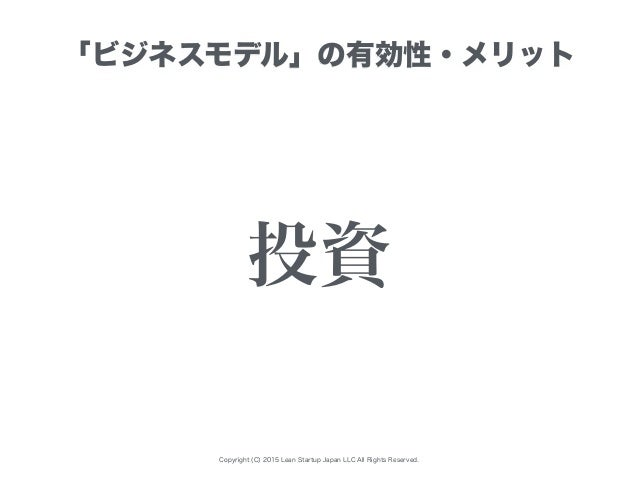 Copyright (C) 2015 Lean Startup Japan LLC All Rights Reserved. 「ビジネスモデル」の有効性・メリット 投資