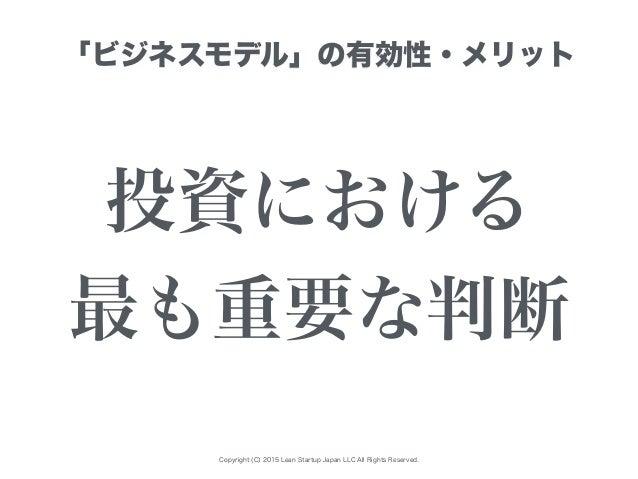 Copyright (C) 2015 Lean Startup Japan LLC All Rights Reserved. 「ビジネスモデル」の有効性・メリット 投資における 最も重要な判断