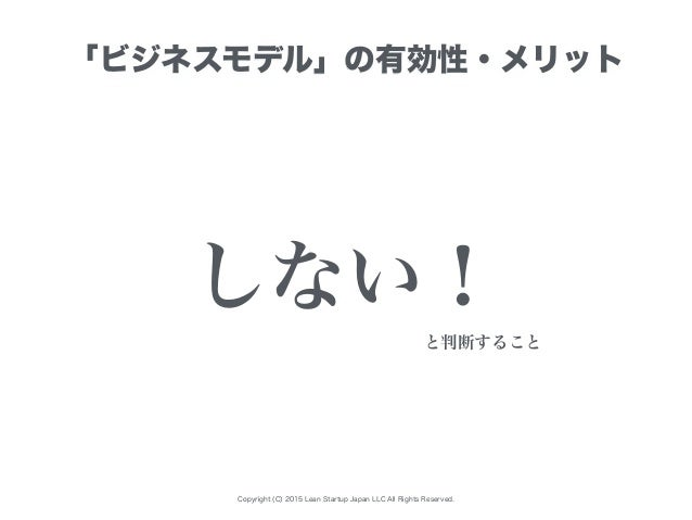 Copyright (C) 2015 Lean Startup Japan LLC All Rights Reserved. 「ビジネスモデル」の有効性・メリット しない! と判断すること