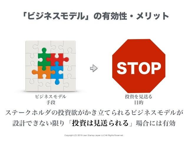 Copyright (C) 2015 Lean Startup Japan LLC All Rights Reserved. 「ビジネスモデル」の有効性・メリット ビジネスモデル 投資を見送る ステークホルダの投資欲がかき立てられるビジネスモデ...