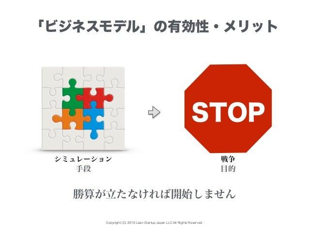 Copyright (C) 2015 Lean Startup Japan LLC All Rights Reserved. 「ビジネスモデル」の有効性・メリット シミュレーション 勝算が立たなければ開始しません 手段 目的 戦争 STOP