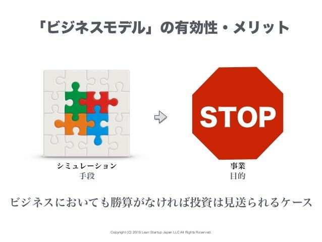 Copyright (C) 2015 Lean Startup Japan LLC All Rights Reserved. 「ビジネスモデル」の有効性・メリット シミュレーション ビジネスにおいても勝算がなければ投資は見送られるケース 手段 ...
