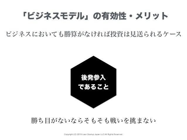 Copyright (C) 2015 Lean Startup Japan LLC All Rights Reserved. 「ビジネスモデル」の有効性・メリット ビジネスにおいても勝算がなければ投資は見送られるケース 後発参入 であること 勝...