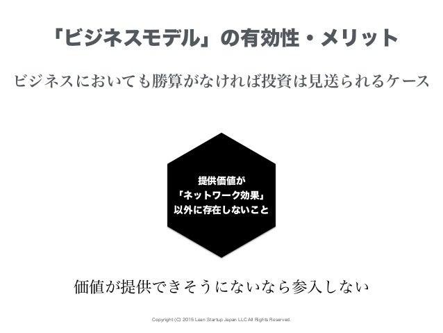 Copyright (C) 2015 Lean Startup Japan LLC All Rights Reserved. 「ビジネスモデル」の有効性・メリット ビジネスにおいても勝算がなければ投資は見送られるケース 提供価値が 「ネットワー...