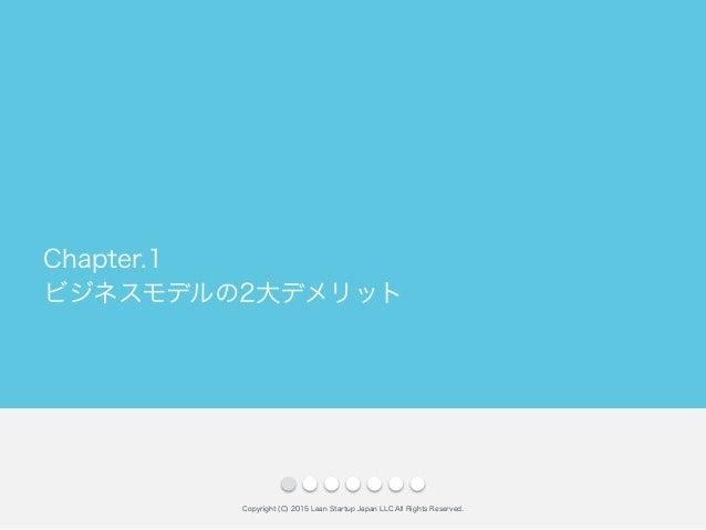 ビジネスモデルの2大デメリット Copyright (C) 2015 Lean Startup Japan LLC All Rights Reserved. Chapter.1