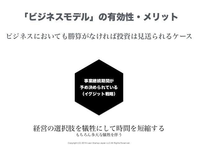 Copyright (C) 2015 Lean Startup Japan LLC All Rights Reserved. 「ビジネスモデル」の有効性・メリット ビジネスにおいても勝算がなければ投資は見送られるケース 事業継続期間が 予め決め...