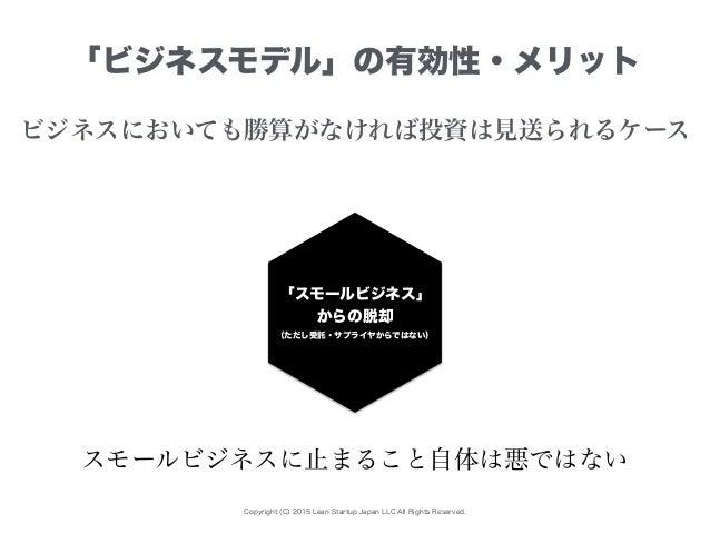Copyright (C) 2015 Lean Startup Japan LLC All Rights Reserved. 「ビジネスモデル」の有効性・メリット ビジネスにおいても勝算がなければ投資は見送られるケース 「スモールビジネス」 か...