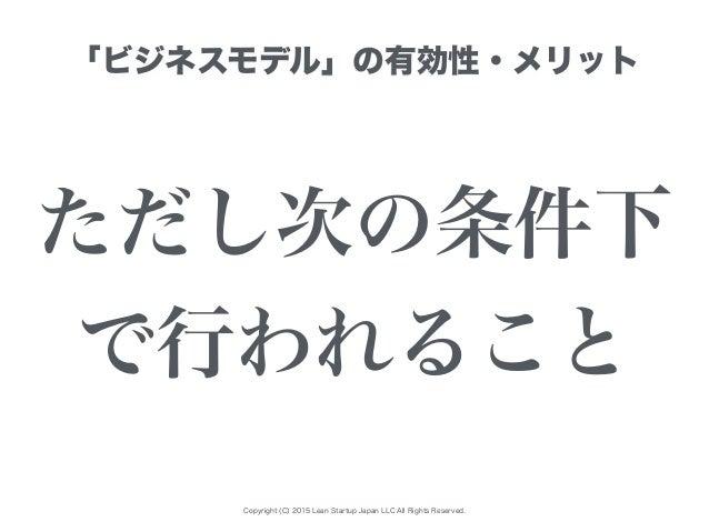 Copyright (C) 2015 Lean Startup Japan LLC All Rights Reserved. 「ビジネスモデル」の有効性・メリット ただし次の条件下 で行われること