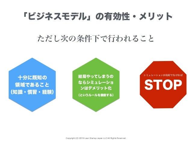 Copyright (C) 2015 Lean Startup Japan LLC All Rights Reserved. 「ビジネスモデル」の有効性・メリット 十分に既知の 領域であること (知識・慣習・経験) 結局やってしまうの ならシミ...