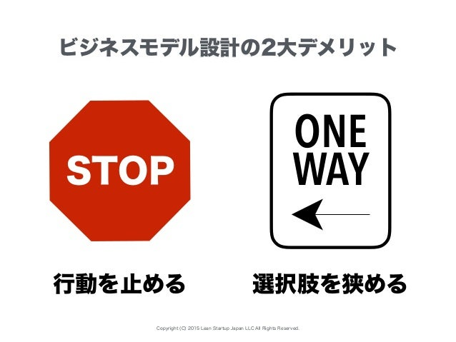 Copyright (C) 2015 Lean Startup Japan LLC All Rights Reserved. ビジネスモデル設計の2大デメリット STOP ONE WAY 行動を止める 選択肢を狭める