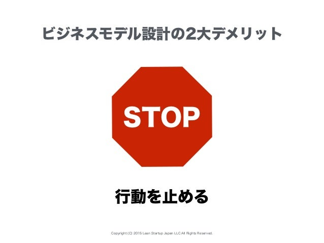 Copyright (C) 2015 Lean Startup Japan LLC All Rights Reserved. ビジネスモデル設計の2大デメリット STOP 行動を止める
