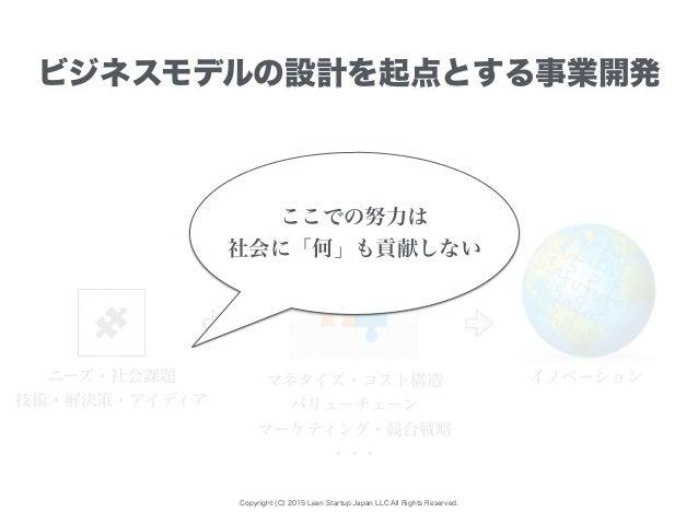 Copyright (C) 2015 Lean Startup Japan LLC All Rights Reserved. ビジネスモデルの設計を起点とする事業開発 ニーズ・社会課題 技術・解決策・アイディア マネタイズ・コスト構造 バリュー...