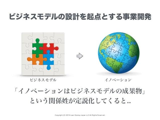 Copyright (C) 2015 Lean Startup Japan LLC All Rights Reserved. ビジネスモデルの設計を起点とする事業開発 ビジネスモデル イノベーション 「イノベーションはビジネスモデルの成果物」 ...