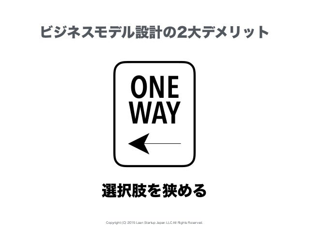 Copyright (C) 2015 Lean Startup Japan LLC All Rights Reserved. ビジネスモデル設計の2大デメリット ONE WAY 選択肢を狭める